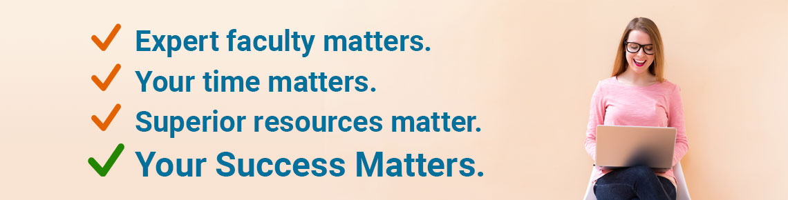 Expert faculty matters. Your time matters. Superior resources mater. Your Success Matters.